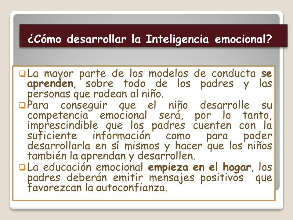 ¿Cómo desarrollar la Inteligencia emocional? ¿Cómo desarrollar la Inteligencia emocional? La mayor parte de los modelos de conducta se aprenden, sobre