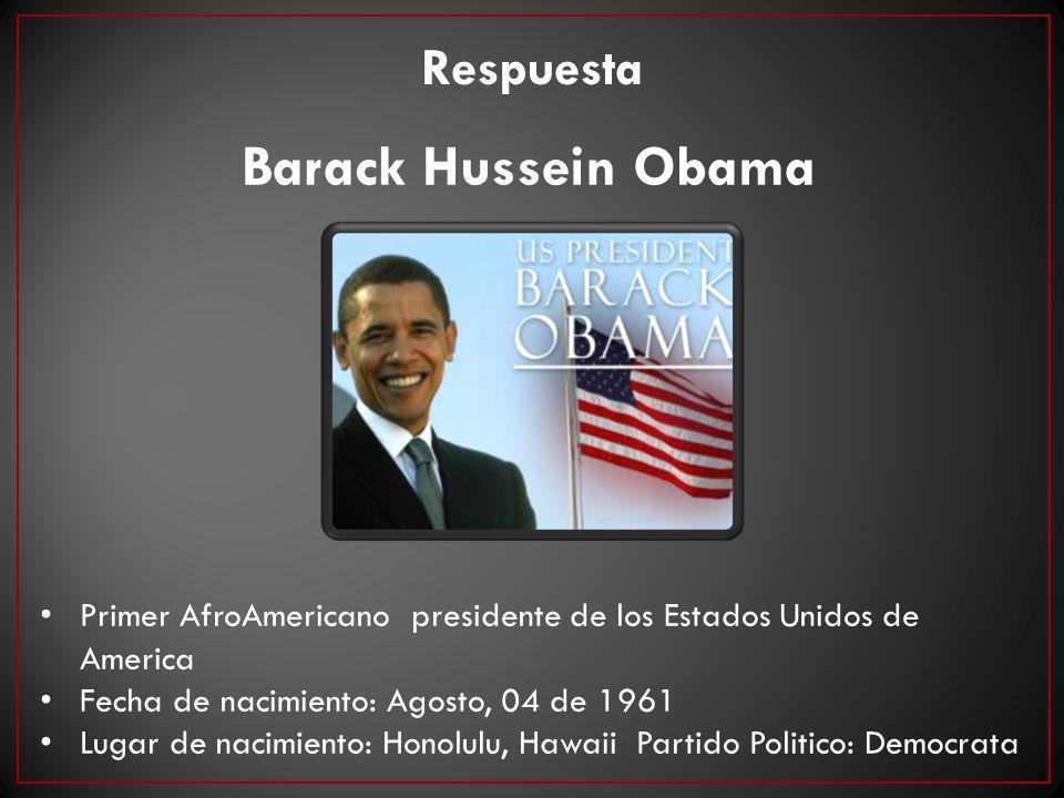Respuesta Barack Hussein Obama Primer AfroAmericano presidente de los Estados Unidos de America Fecha de nacimiento: Agosto, 04 de 1961 Lugar de nacim