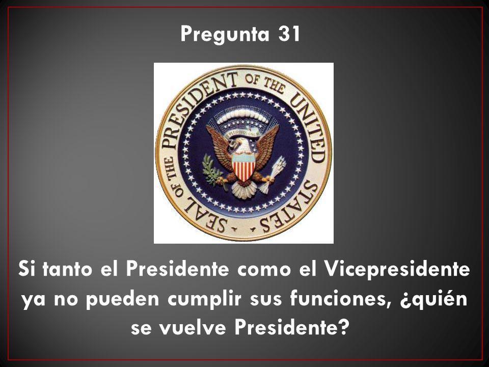 Pregunta 31 Si tanto el Presidente como el Vicepresidente ya no pueden cumplir sus funciones, ¿quién se vuelve Presidente?