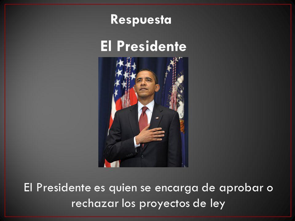 Respuesta El Presidente El Presidente es quien se encarga de aprobar o rechazar los proyectos de ley