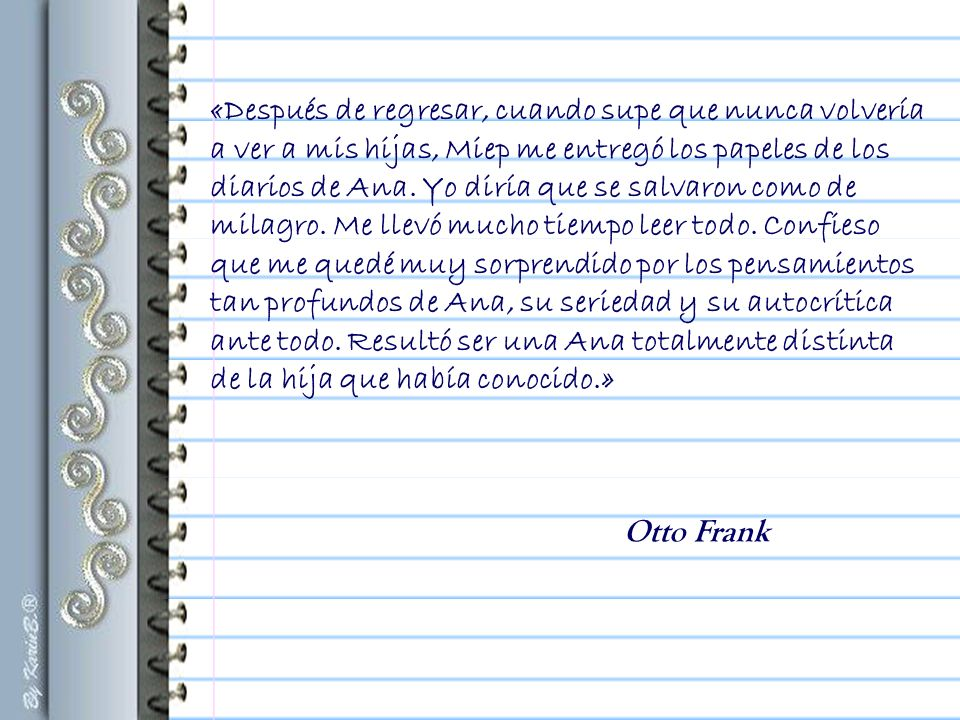 «No le entregué [a Otto Frank] inmediatamente después de su regreso los papeles de Ana, pues mantenía la esperanza, por más pequeña que fuera, de que ella volviese...