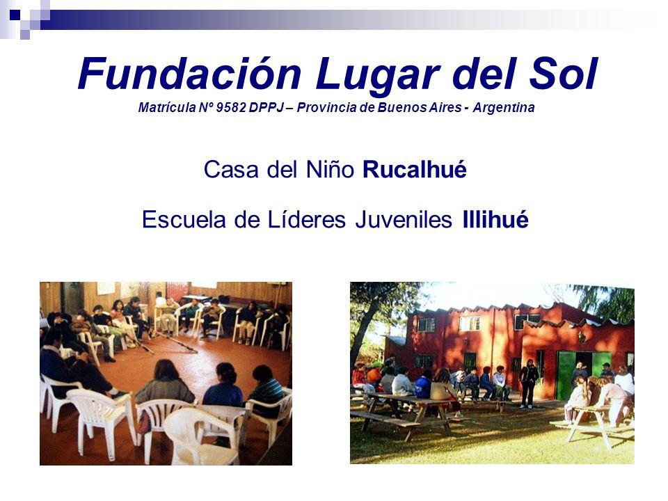 Fundación Lugar del Sol Matrícula Nº 9582 DPPJ – Provincia de Buenos Aires - Argentina Casa del Niño Rucalhué Escuela de Líderes Juveniles Illihué
