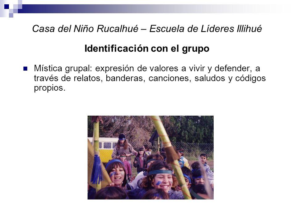 Casa del Niño Rucalhué – Escuela de Líderes Illihué Identificación con el grupo Mística grupal: expresión de valores a vivir y defender, a través de relatos, banderas, canciones, saludos y códigos propios.