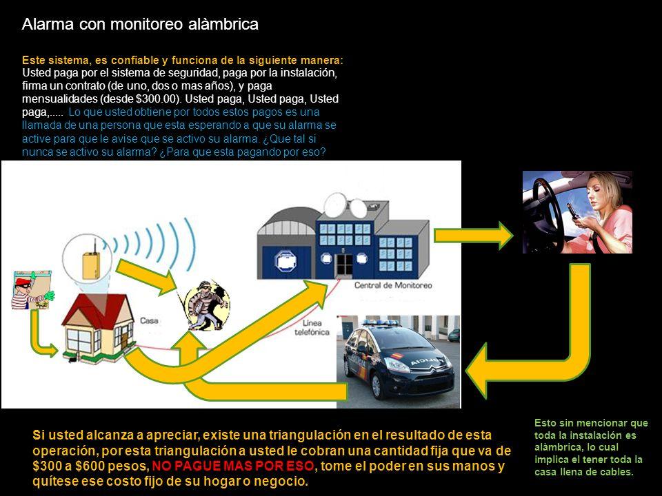 Alarma con monitoreo alàmbrica Este sistema, es confiable y funciona de la siguiente manera: Usted paga por el sistema de seguridad, paga por la instalación, firma un contrato (de uno, dos o mas años), y paga mensualidades (desde $300.00).