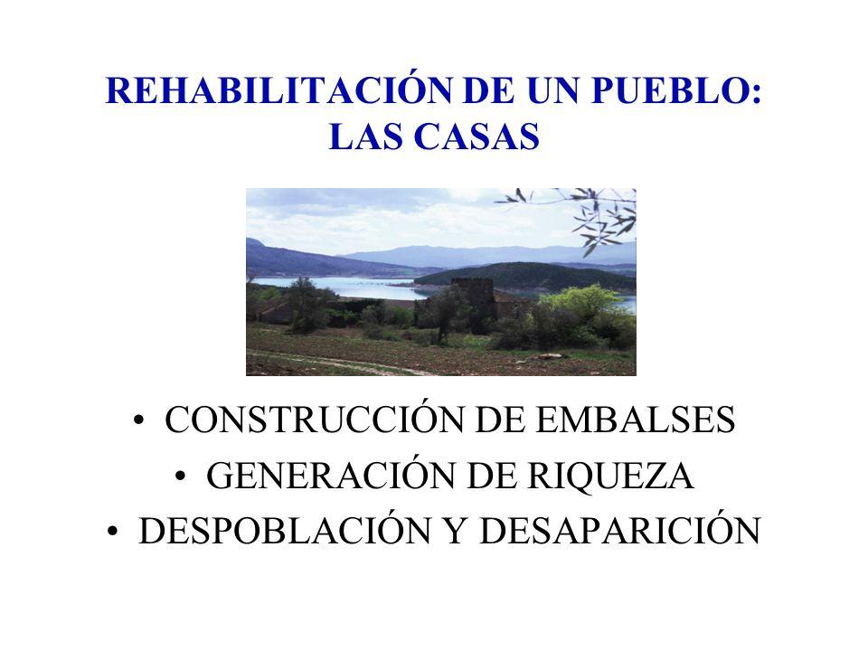 REHABILITACIÓN DE UN PUEBLO: LAS CASAS CONSTRUCCIÓN DE EMBALSES GENERACIÓN DE RIQUEZA DESPOBLACIÓN Y DESAPARICIÓN