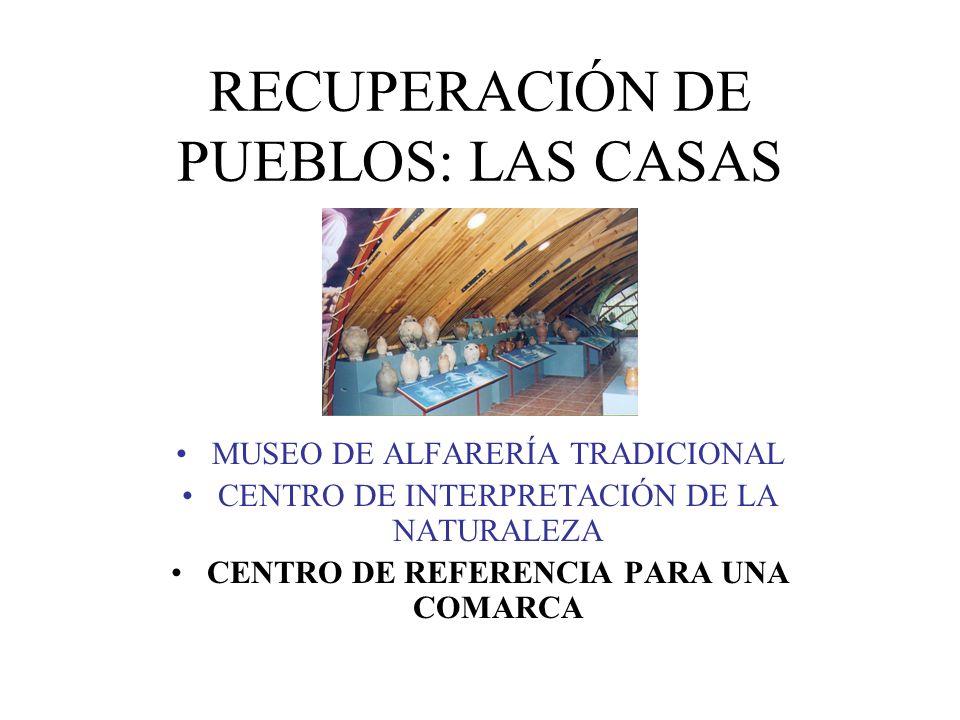 RECUPERACIÓN DE PUEBLOS: LAS CASAS MUSEO DE ALFARERÍA TRADICIONAL CENTRO DE INTERPRETACIÓN DE LA NATURALEZA CENTRO DE REFERENCIA PARA UNA COMARCA
