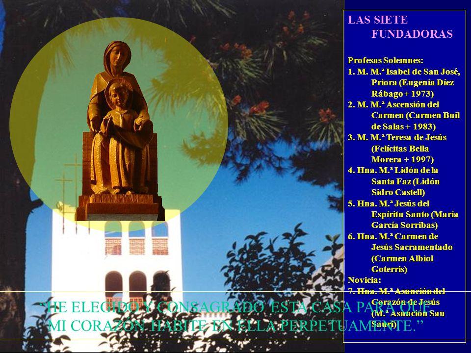 FUNDADORAS M.ª ISABEL DE SAN JOSÉ M.ª ASCENSIÓN DEL CARMEN M.ª TERESA DE JESÚS M.ª LIDÓN DE LA SANTA FAZ M.ª JESÚS DEL ESPÍRITU SANTO M.ª CARMEN DE JESÚS SACRAMENTADO M.ª ASUNCIÓN DEL CORAZÓN DE JESÚS HE ELEGIDO Y CONSAGRADO ESTA CASA PARA QUE MI CORAZÓN HABITE EN ELLA PERPETUAMENTE.