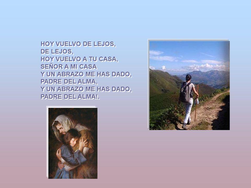HOY VUELVO DE LEJOS, DE LEJOS, HOY VUELVO A TU CASA, SEÑOR A MI CASA Y UN ABRAZO ME HAS DADO, PADRE DEL ALMA, Y UN ABRAZO ME HAS DADO, PADRE DEL ALMA!.