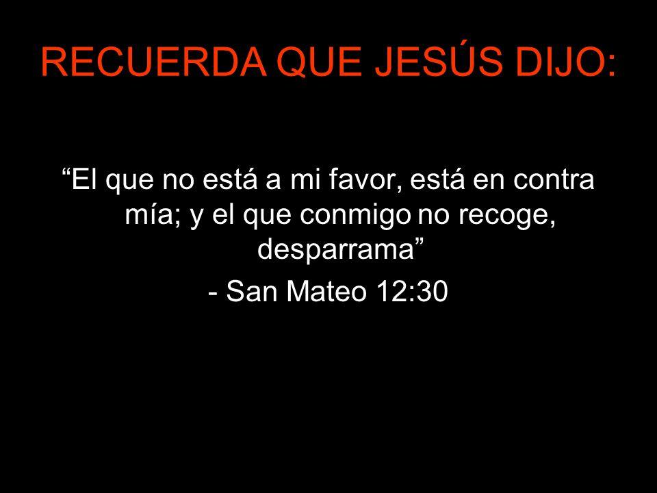 RECUERDA QUE JESÚS DIJO: El que no está a mi favor, está en contra mía; y el que conmigo no recoge, desparrama - San Mateo 12:30
