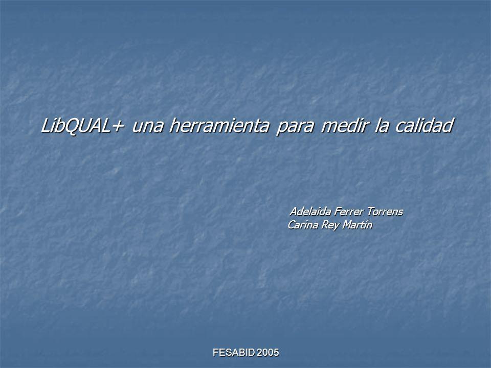 FESABID 2005 LibQUAL+ una herramienta para medir la calidad Adelaida Ferrer Torrens Carina Rey Martín