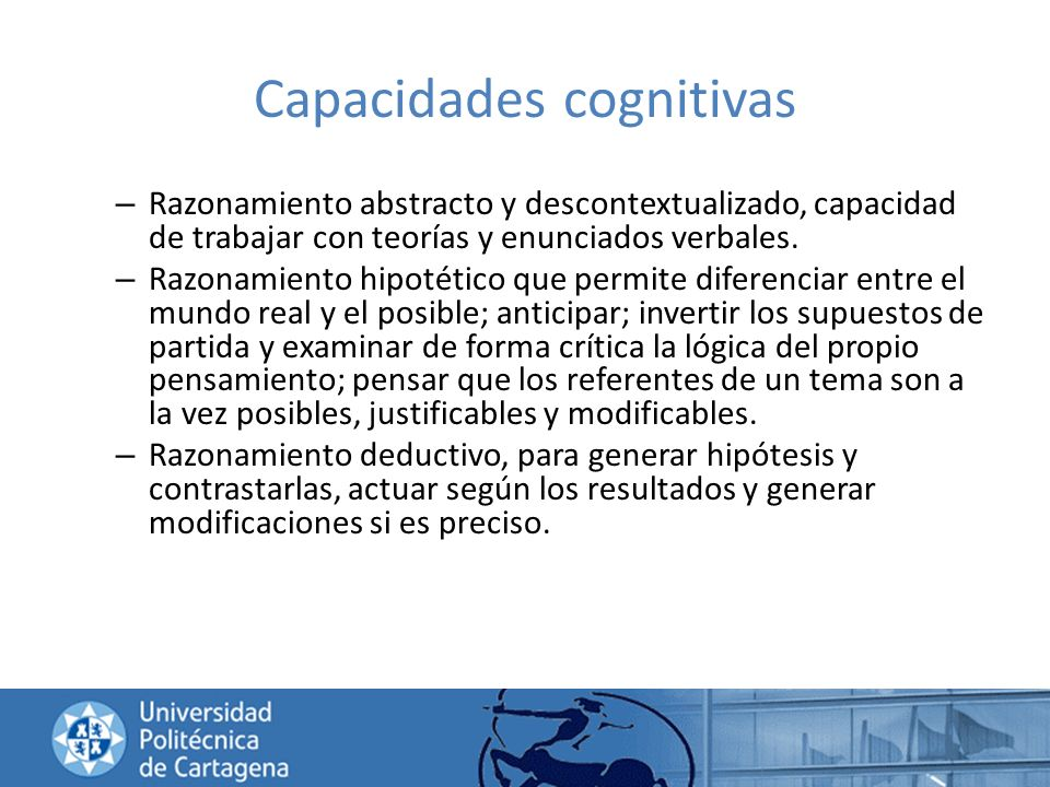 Capacidades cognitivas – Razonamiento abstracto y descontextualizado, capacidad de trabajar con teorías y enunciados verbales. – Razonamiento hipotéti