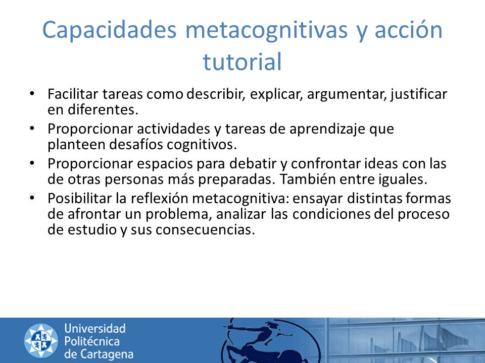 Capacidades metacognitivas y acción tutorial Facilitar tareas como describir, explicar, argumentar, justificar en diferentes. Proporcionar actividades