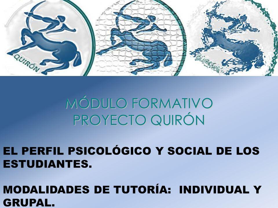 MÓDULO FORMATIVO PROYECTO QUIRÓN EL PERFIL PSICOLÓGICO Y SOCIAL DE LOS ESTUDIANTES. MODALIDADES DE TUTORÍA: INDIVIDUAL Y GRUPAL.