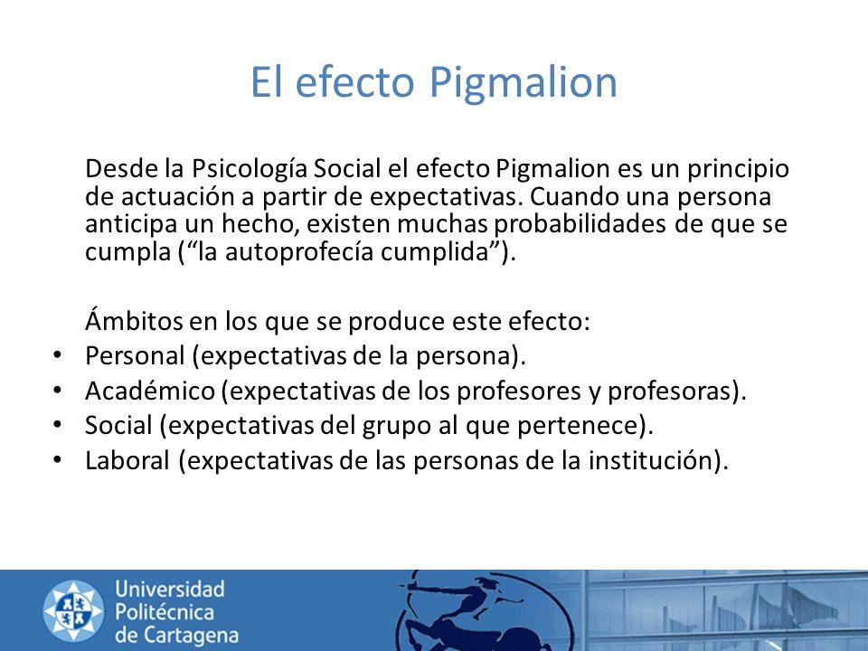 El efecto Pigmalion Desde la Psicología Social el efecto Pigmalion es un principio de actuación a partir de expectativas. Cuando una persona anticipa