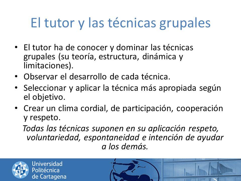 El tutor y las técnicas grupales El tutor ha de conocer y dominar las técnicas grupales (su teoría, estructura, dinámica y limitaciones). Observar el