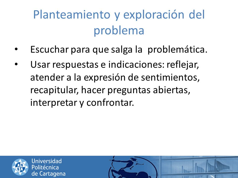 Planteamiento y exploración del problema Escuchar para que salga la problemática. Usar respuestas e indicaciones: reflejar, atender a la expresión de