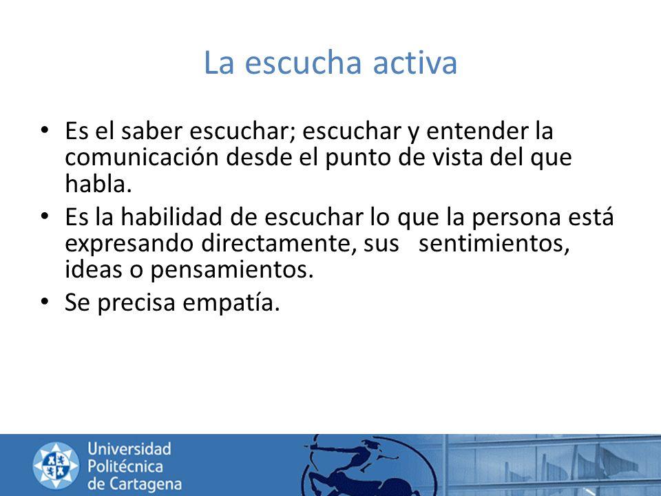 La escucha activa Es el saber escuchar; escuchar y entender la comunicación desde el punto de vista del que habla. Es la habilidad de escuchar lo que