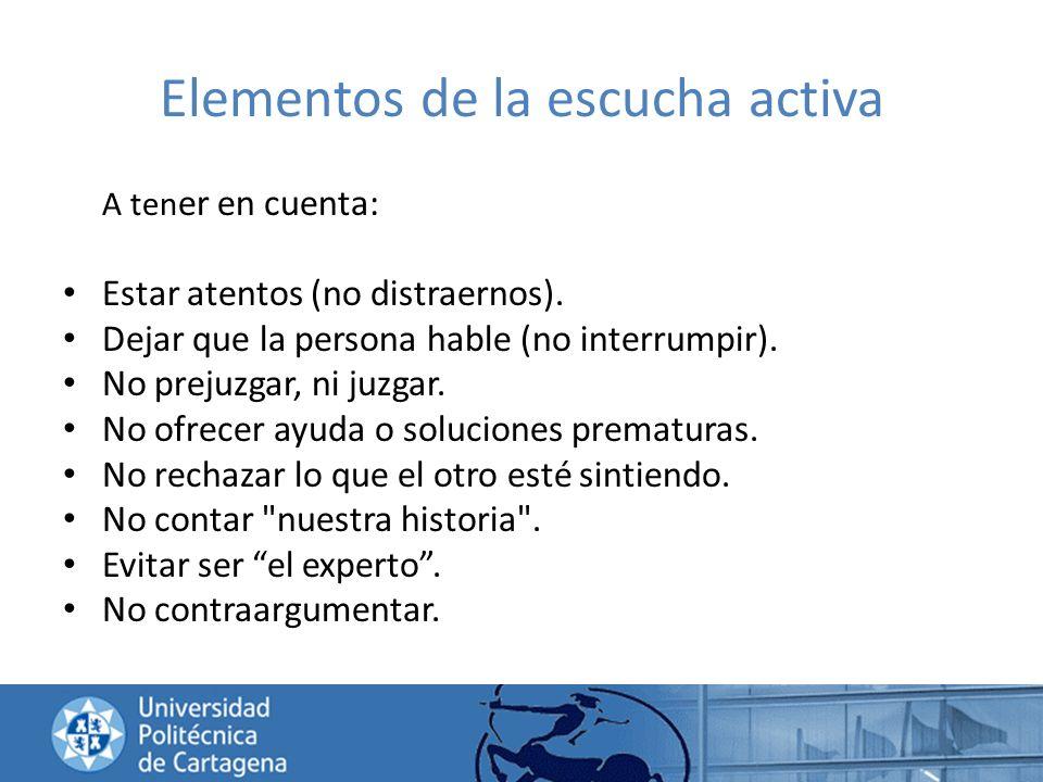 Elementos de la escucha activa A ten er en cuenta: Estar atentos (no distraernos). Dejar que la persona hable (no interrumpir). No prejuzgar, ni juzga