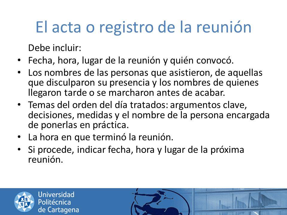El acta o registro de la reunión Debe incluir: Fecha, hora, lugar de la reunión y quién convocó. Los nombres de las personas que asistieron, de aquell