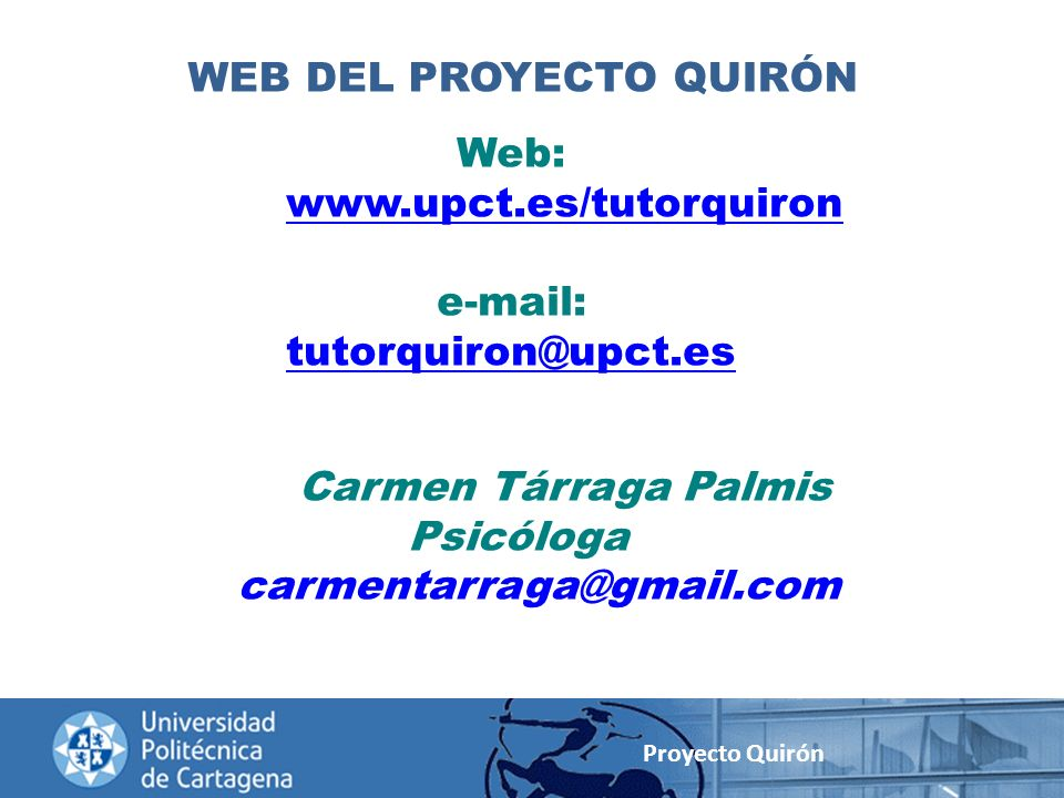 Proyecto Quirón Web: www.upct.es/tutorquiron e-mail: tutorquiron@upct.es Carmen Tárraga Palmis Psicóloga carmentarraga@gmail.com WEB DEL PROYECTO QUIR