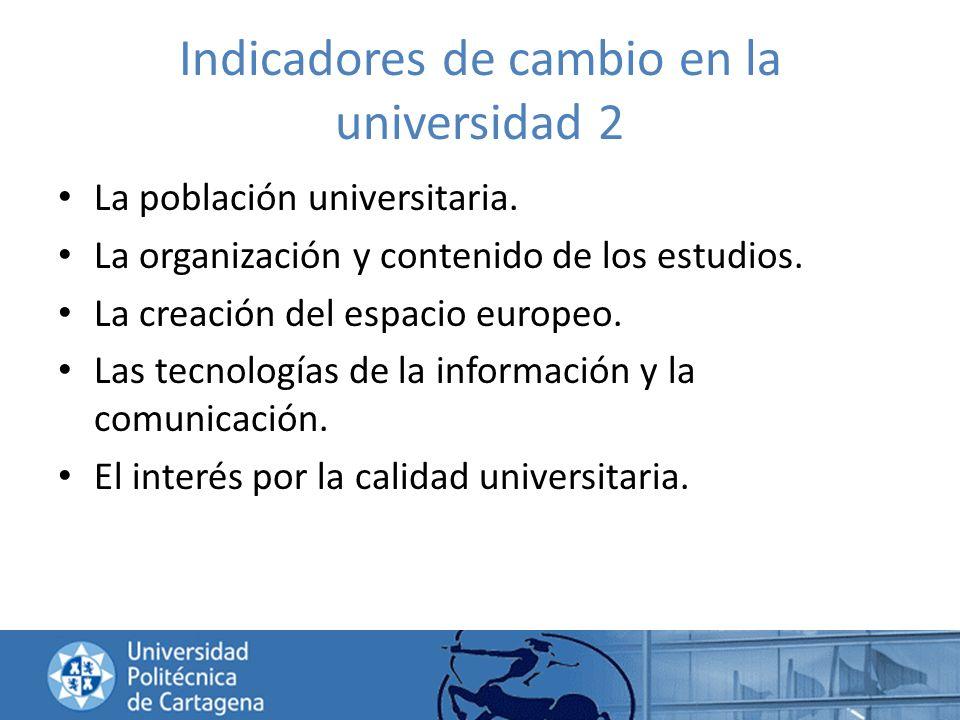 Indicadores de cambio en la universidad 2 La población universitaria. La organización y contenido de los estudios. La creación del espacio europeo. La