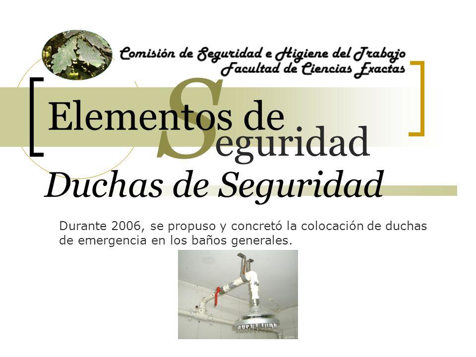 Duchas de Seguridad Durante 2006, se propuso y concretó la colocación de duchas de emergencia en los baños generales. eguridad S Elementos de