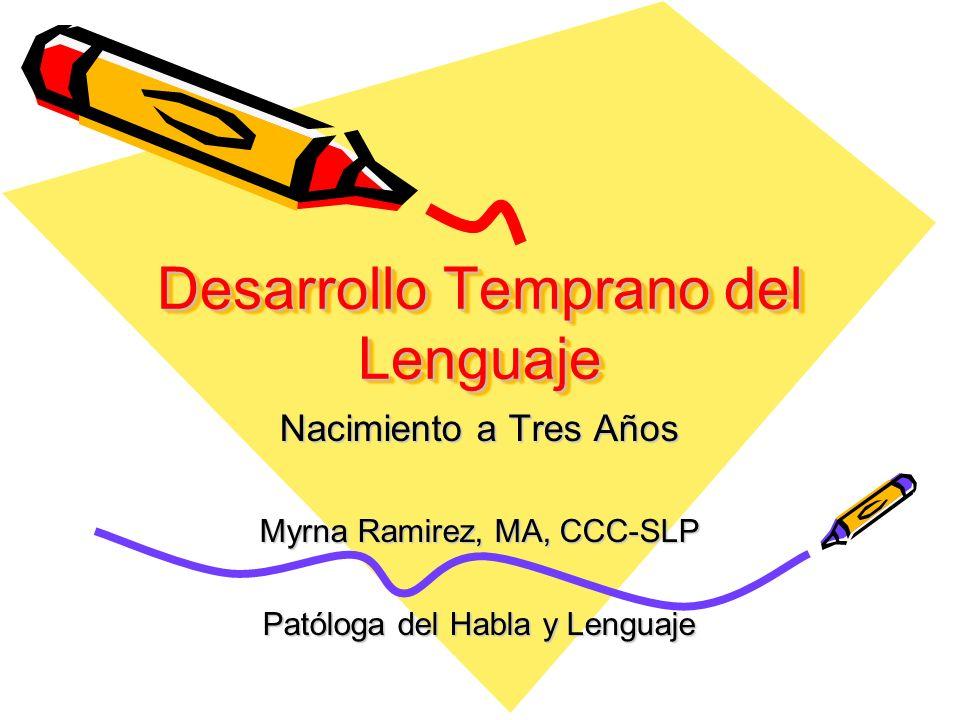 Desarrollo Temprano del Lenguaje Nacimiento a Tres Años Myrna Ramirez, MA, CCC-SLP Patóloga del Habla y Lenguaje