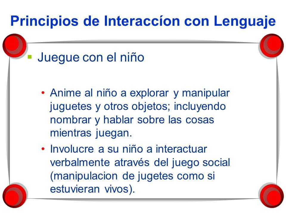 Principios de Interaccíon con Lenguaje Juegue con el niño Anime al niño a explorar y manipular juguetes y otros objetos; incluyendo nombrar y hablar s