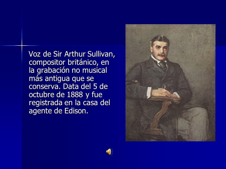 Voz de Sir Arthur Sullivan, compositor británico, en la grabación no musical más antigua que se conserva. Data del 5 de octubre de 1888 y fue registra