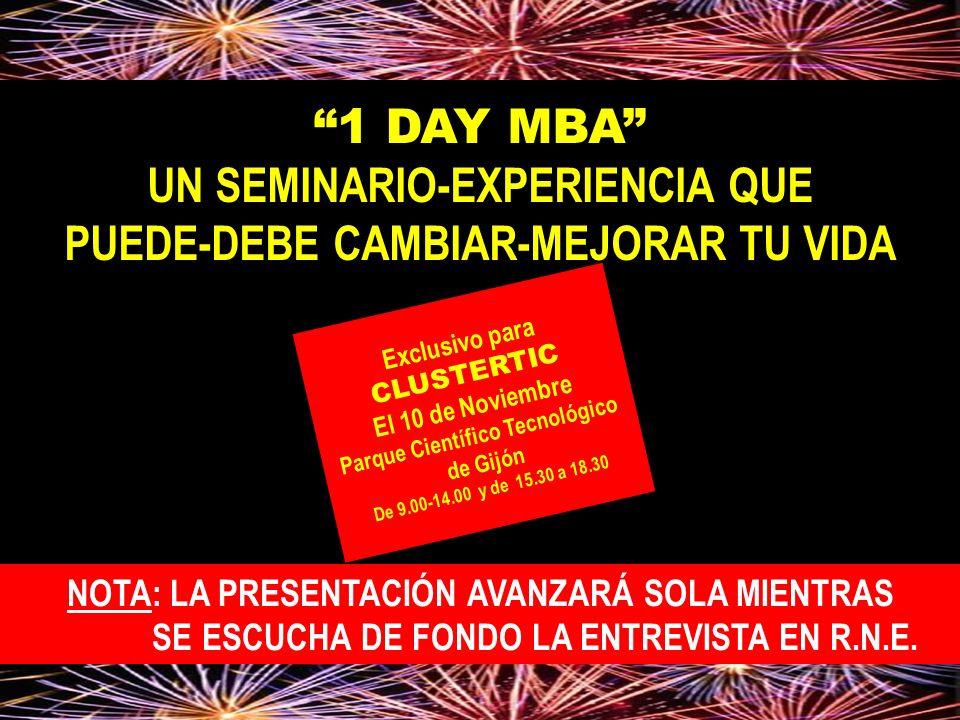 1 DAY MBA UN SEMINARIO-EXPERIENCIA QUE PUEDE-DEBE CAMBIAR-MEJORAR TU VIDA Exclusivo para CLUSTERTIC El 10 de Noviembre Parque Científico Tecnológico de Gijón De 9.00-14.00 y de 15.30 a 18.30 NOTA: LA PRESENTACIÓN AVANZARÁ SOLA MIENTRAS SE ESCUCHA DE FONDO LA ENTREVISTA EN R.N.E.