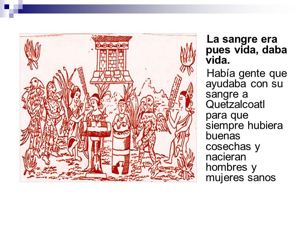 La sangre era pues vida, daba vida. Había gente que ayudaba con su sangre a Quetzalcoatl para que siempre hubiera buenas cosechas y nacieran hombres y