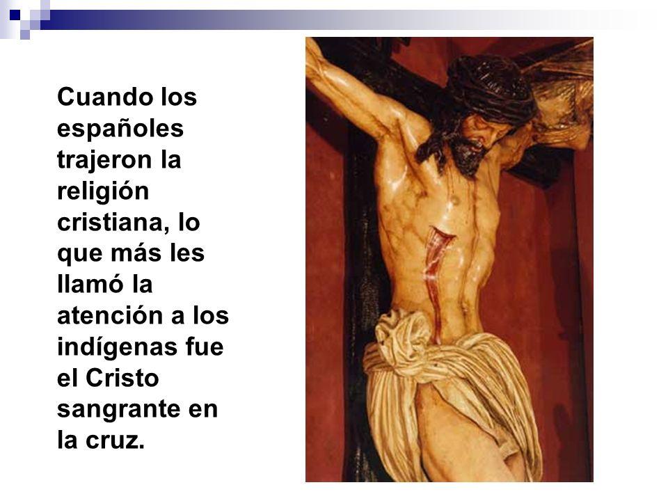 Cuando los españoles trajeron la religión cristiana, lo que más les llamó la atención a los indígenas fue el Cristo sangrante en la cruz.