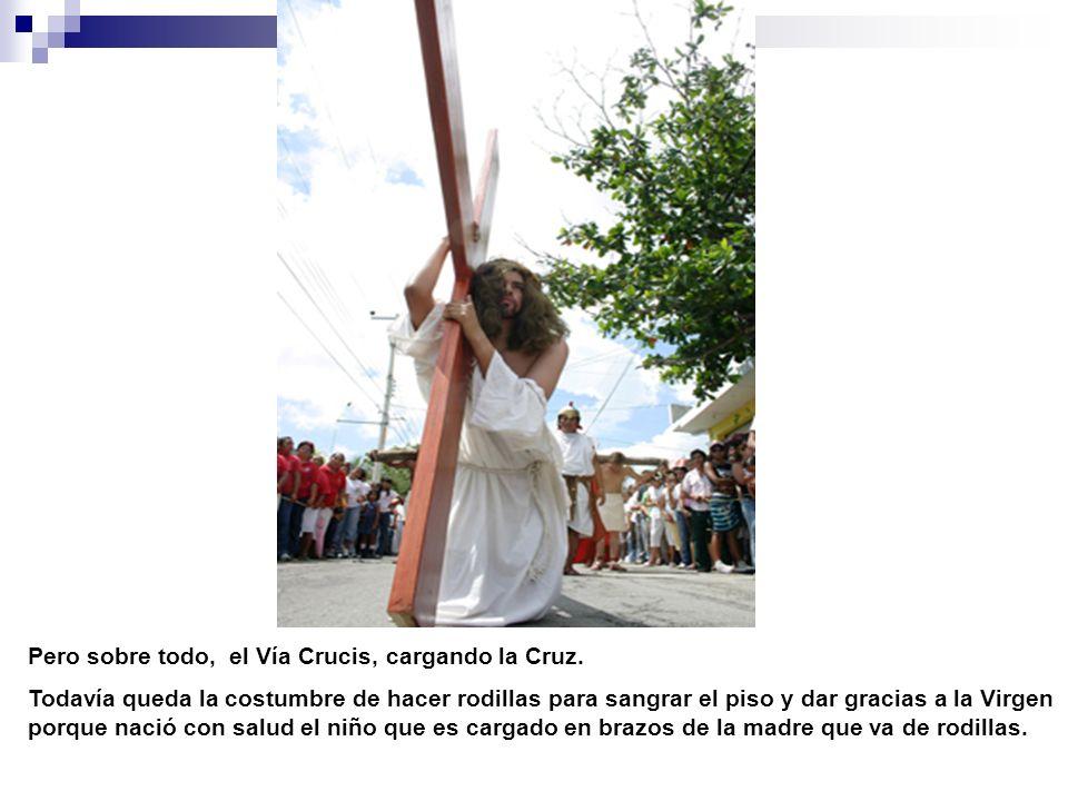 Pero sobre todo, el Vía Crucis, cargando la Cruz. Todavía queda la costumbre de hacer rodillas para sangrar el piso y dar gracias a la Virgen porque n