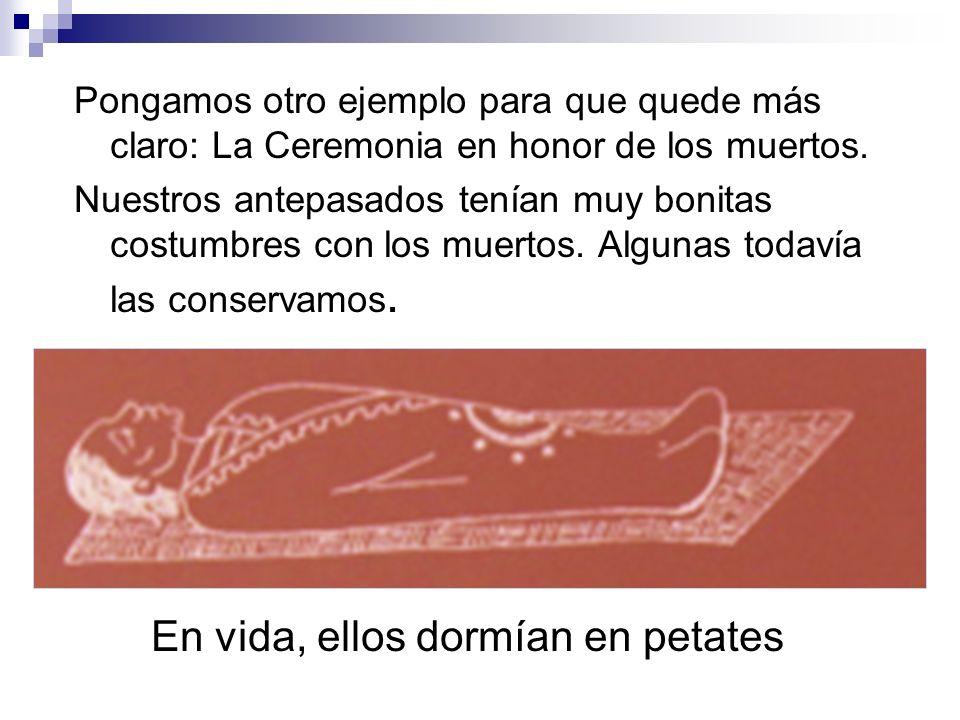 Pongamos otro ejemplo para que quede más claro: La Ceremonia en honor de los muertos. Nuestros antepasados tenían muy bonitas costumbres con los muert