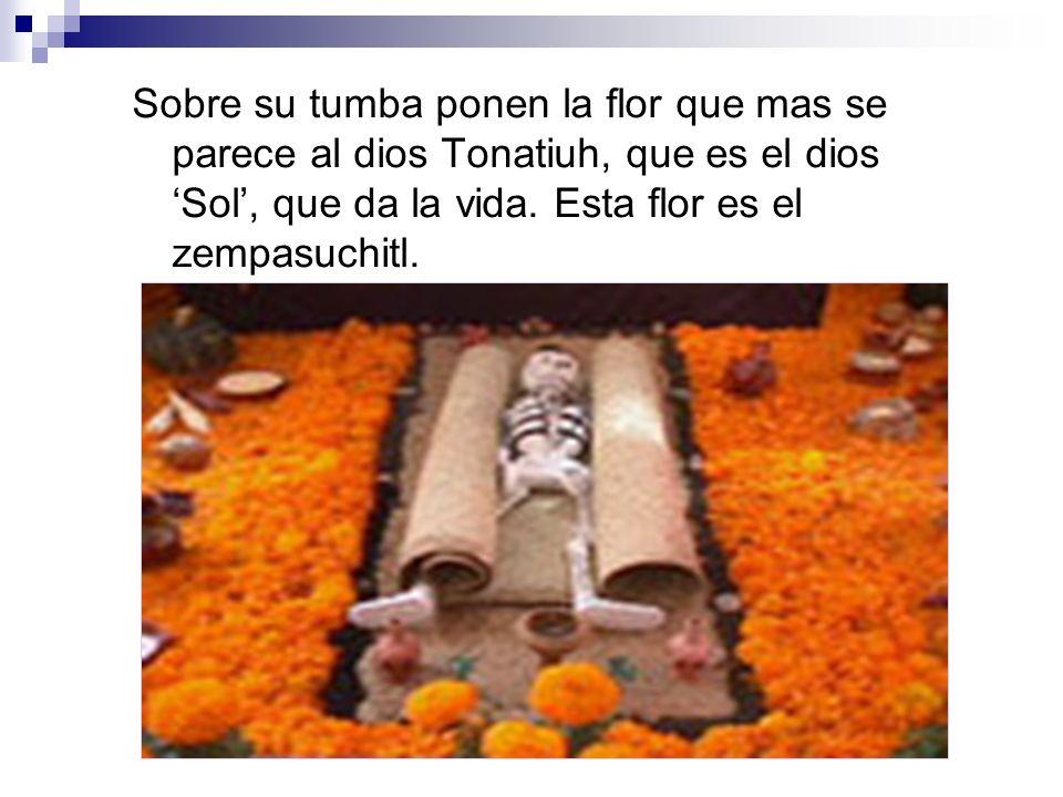 Sobre su tumba ponen la flor que mas se parece al dios Tonatiuh, que es el dios Sol, que da la vida. Esta flor es el zempasuchitl.
