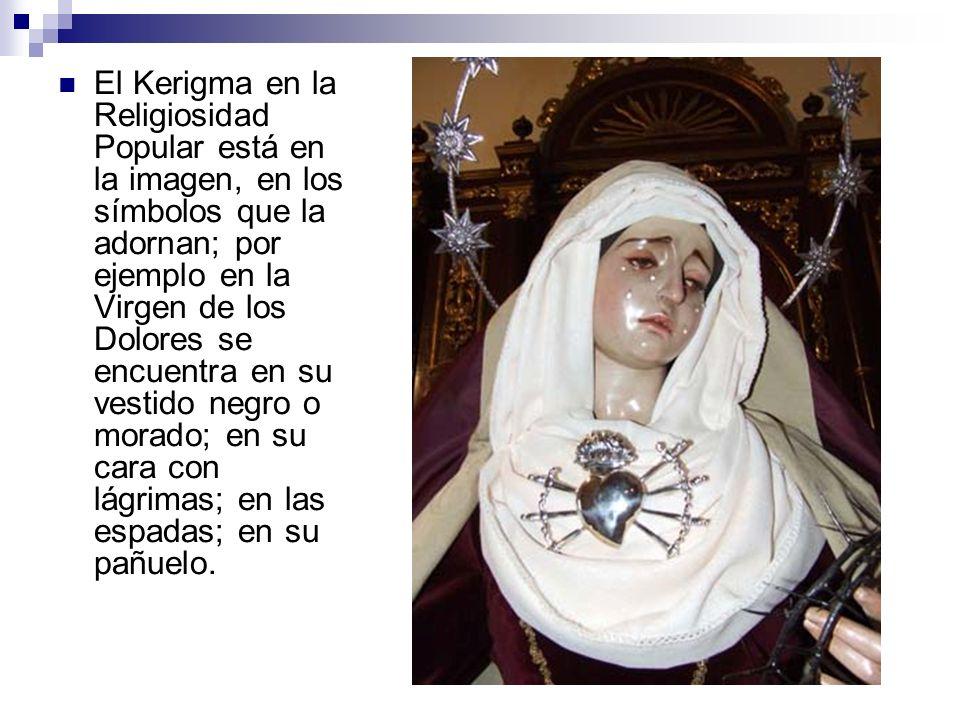 El Kerigma en la Religiosidad Popular está en la imagen, en los símbolos que la adornan; por ejemplo en la Virgen de los Dolores se encuentra en su ve