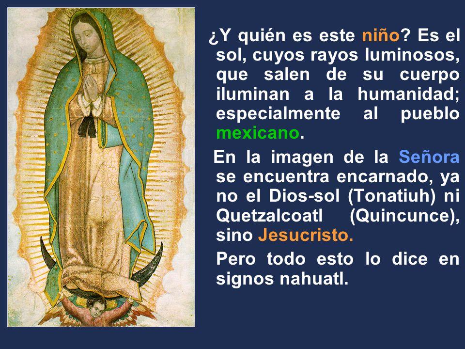 ¿Y quién es este niño? Es el sol, cuyos rayos luminosos, que salen de su cuerpo iluminan a la humanidad; especialmente al pueblo mexicano. En la image