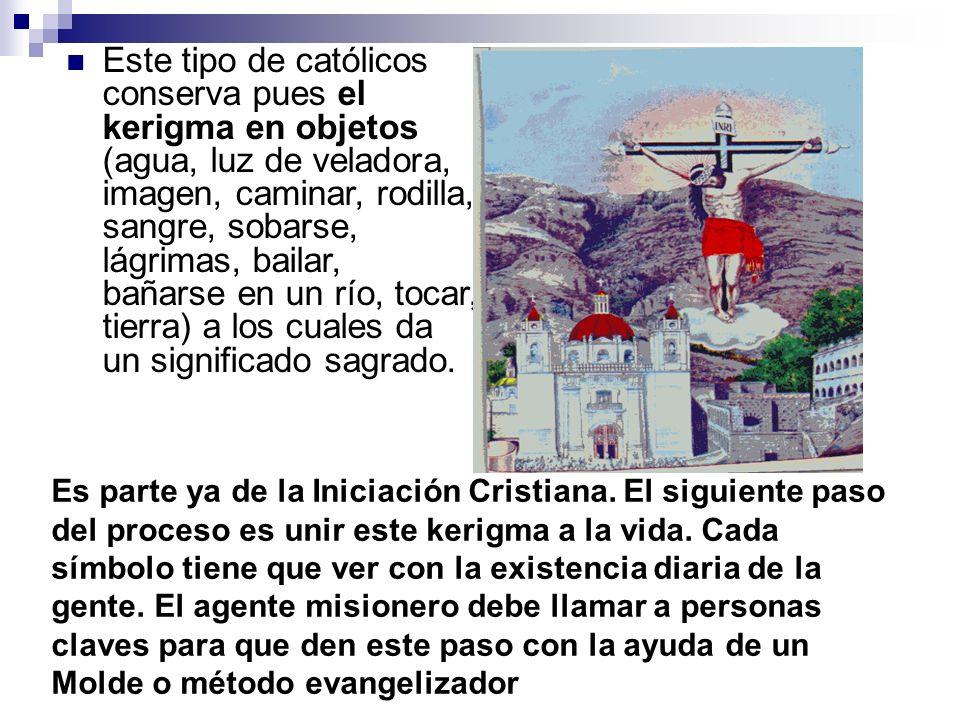 Este tipo de católicos conserva pues el kerigma en objetos (agua, luz de veladora, imagen, caminar, rodilla, sangre, sobarse, lágrimas, bailar, bañars