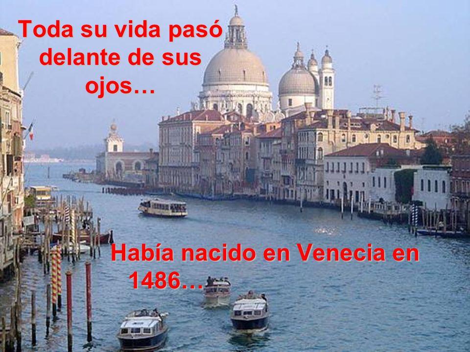 Toda su vida pasó delante de sus ojos… Había nacido en Venecia en 1486…