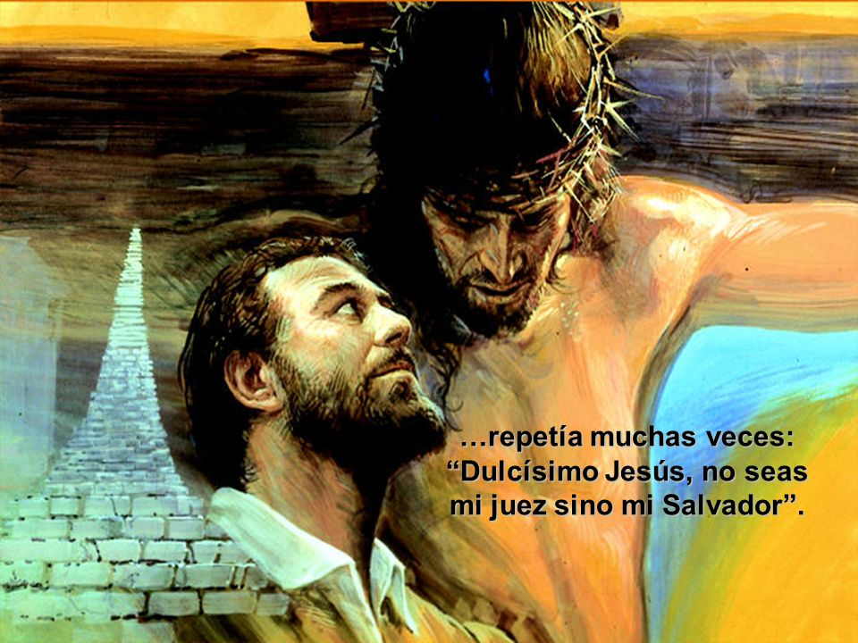 …repetía muchas veces: Dulcísimo Jesús, no seas mi juez sino mi Salvador.