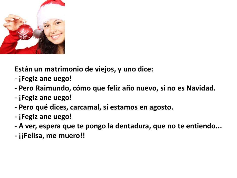 Están un matrimonio de viejos, y uno dice: - ¡Fegiz ane uego! - Pero Raimundo, cómo que feliz año nuevo, si no es Navidad. - ¡Fegiz ane uego! - Pero q