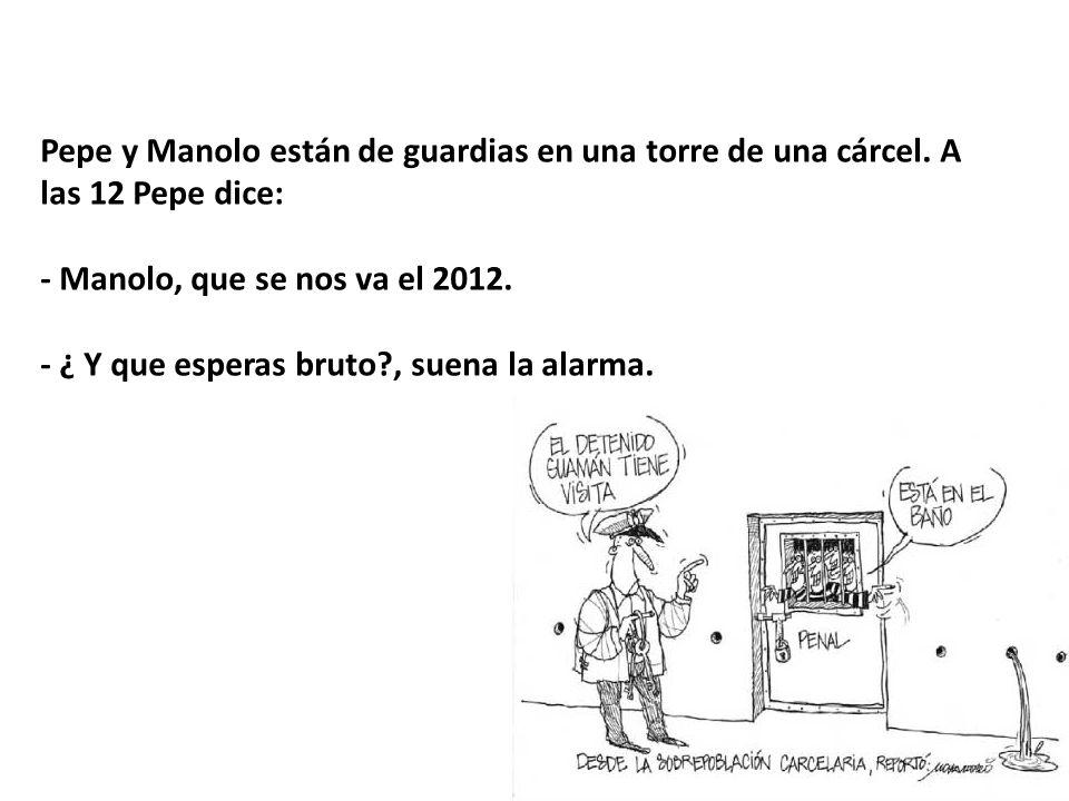 Pepe y Manolo están de guardias en una torre de una cárcel. A las 12 Pepe dice: - Manolo, que se nos va el 2012. - ¿ Y que esperas bruto?, suena la al
