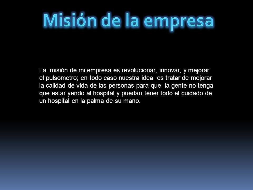 La misión de mi empresa es revolucionar, innovar, y mejorar el pulsometro; en todo caso nuestra idea es tratar de mejorar la calidad de vida de las pe
