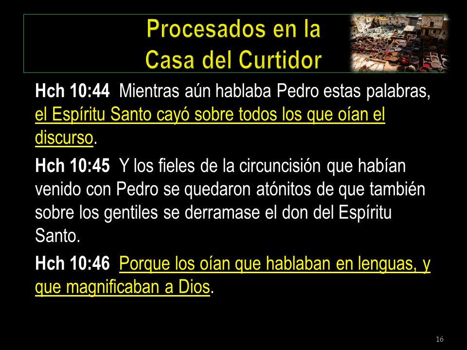 16 Hch 10:44 Mientras aún hablaba Pedro estas palabras, el Espíritu Santo cayó sobre todos los que oían el discurso. Hch 10:45 Y los fieles de la circ
