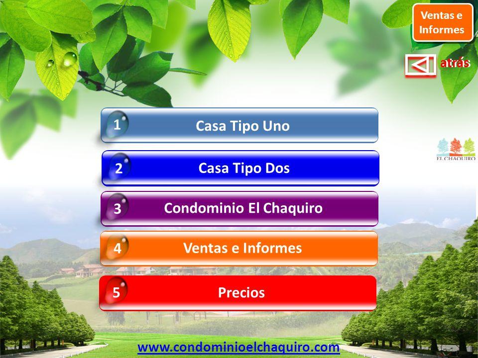 atrás Casa Tipo Dos 2 Ventas e Informes 4 Casa Tipo Uno 1 Ventas e Informes Condominio El Chaquiro 3 Precios 5 www.condominioelchaquiro.com