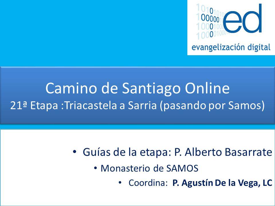 Camino de Santiago Online 21ª Etapa :Triacastela a Sarria (pasando por Samos) Guías de la etapa: P. Alberto Basarrate Monasterio de SAMOS Coordina: P.