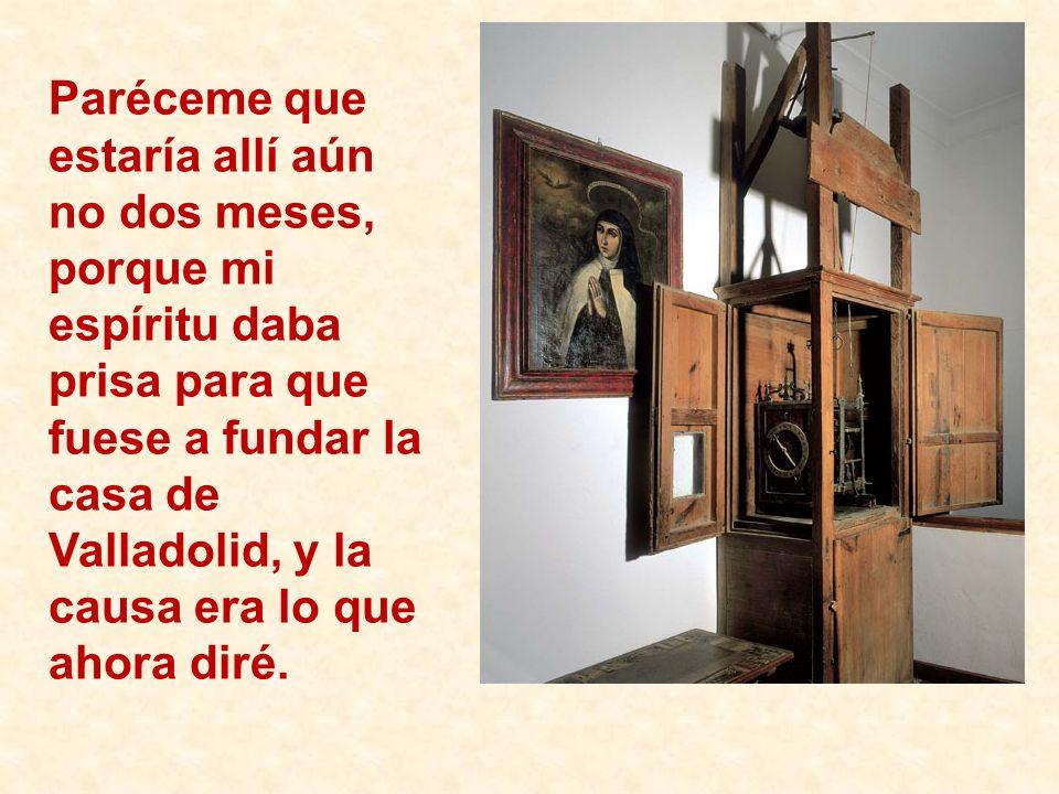 Paréceme que estaría allí aún no dos meses, porque mi espíritu daba prisa para que fuese a fundar la casa de Valladolid, y la causa era lo que ahora diré.