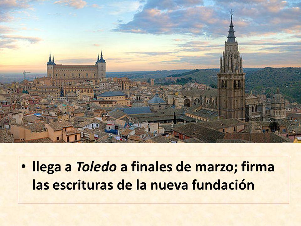 llega a Toledo a finales de marzo; firma las escrituras de la nueva fundación