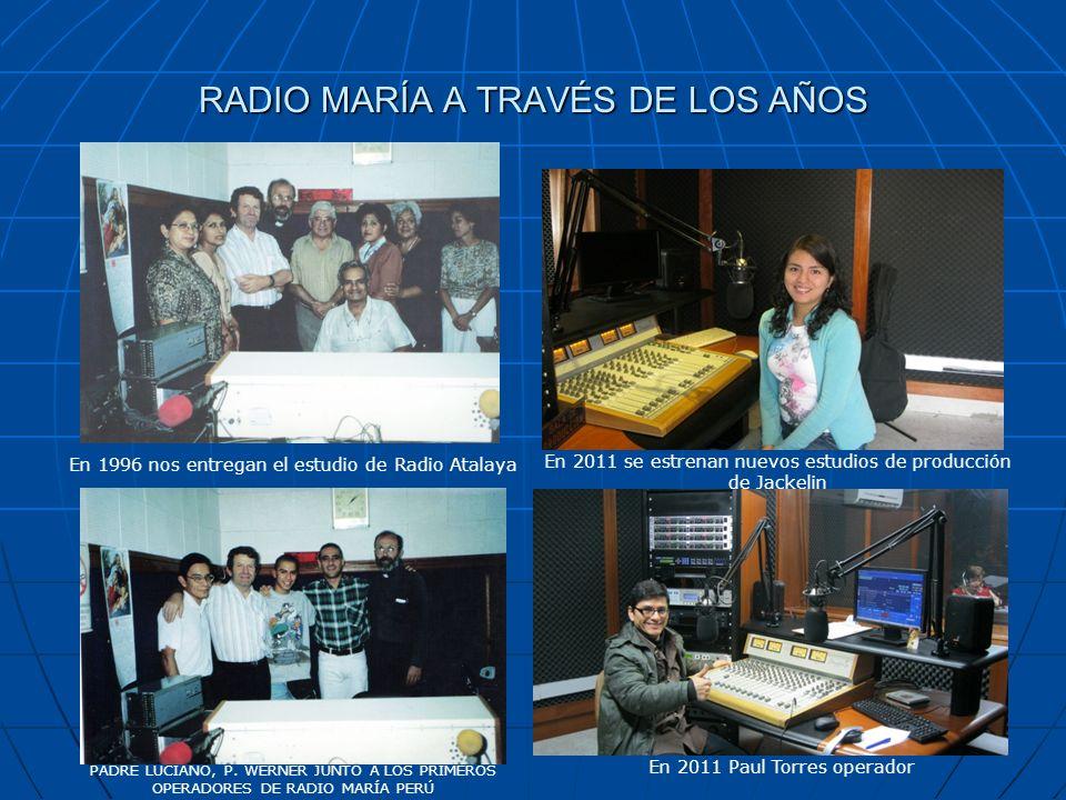 RADIO MARÍA A TRAVÉS DE LOS AÑOS PADRE LUCIANO, P. WERNER JUNTO A LOS PRIMEROS OPERADORES DE RADIO MARÍA PERÚ En 2011 Paul Torres operador En 1996 nos