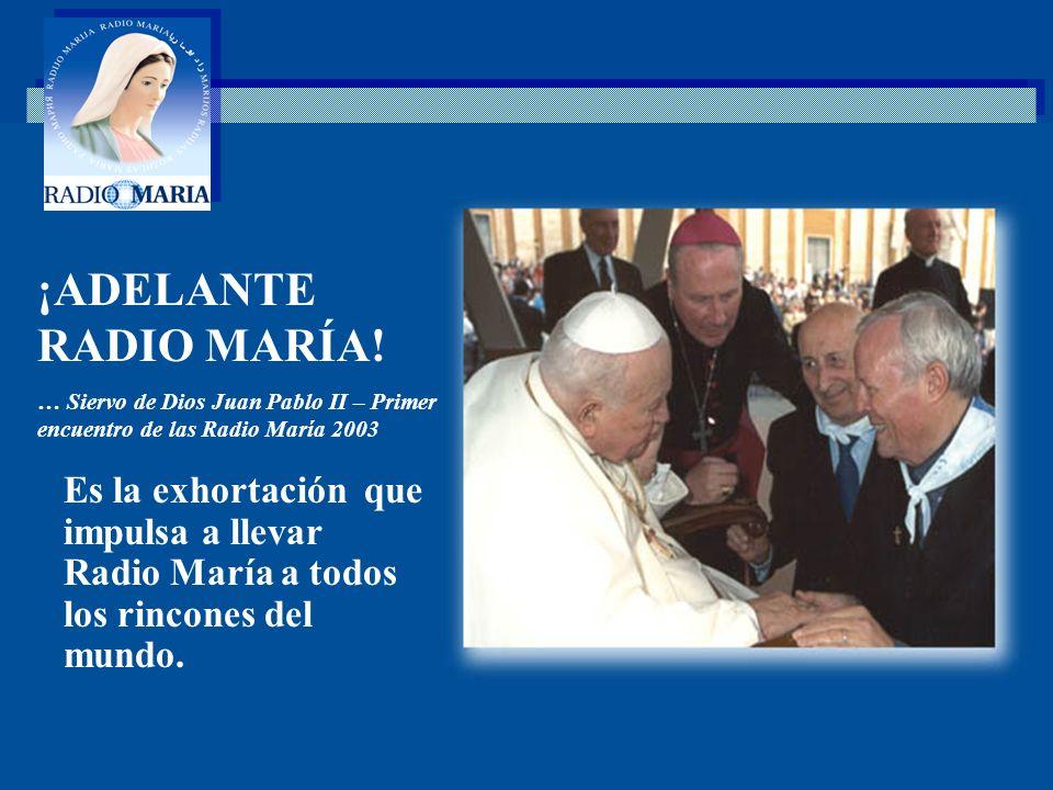 . Es la exhortación que impulsa a llevar Radio María a todos los rincones del mundo. ¡ADELANTE RADIO MARÍA! … Siervo de Dios Juan Pablo II – Primer en
